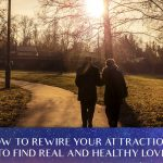 How To Rewire Your Attractions To Find Real And Healthy Love [EP115]